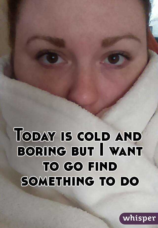 Today is cold and boring but I want to go find something to do