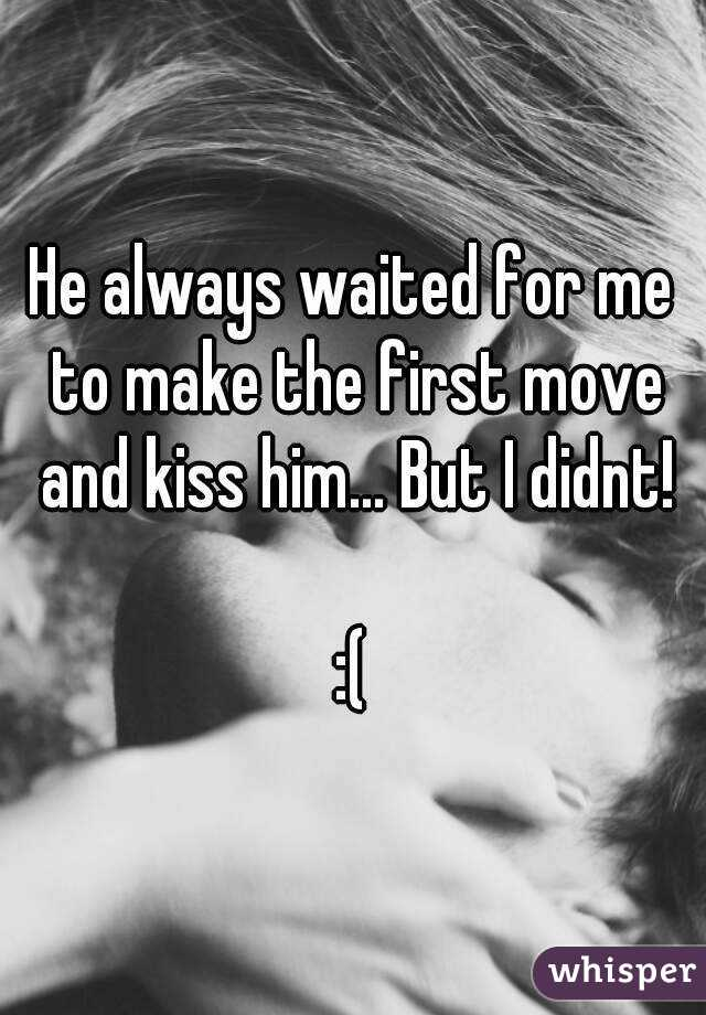 He always waited for me to make the first move and kiss him... But I didnt!  :(