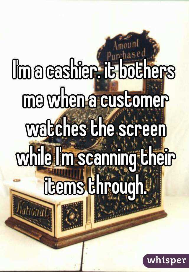 I'm a cashier. it bothers me when a customer watches the screen while I'm scanning their items through.