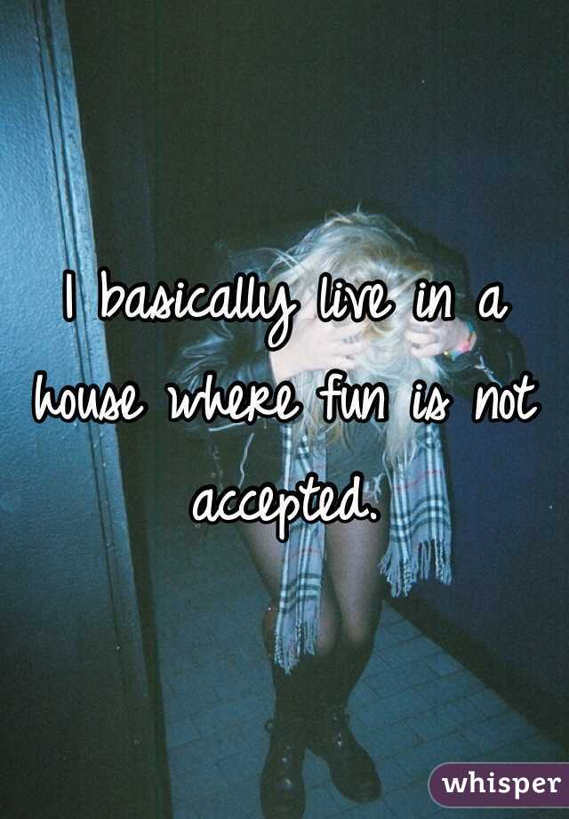 I basically live in a house where fun is not accepted.