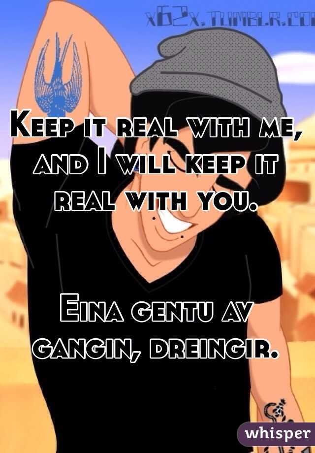 Keep it real with me, and I will keep it real with you.   Eina gentu av gangin, dreingir.