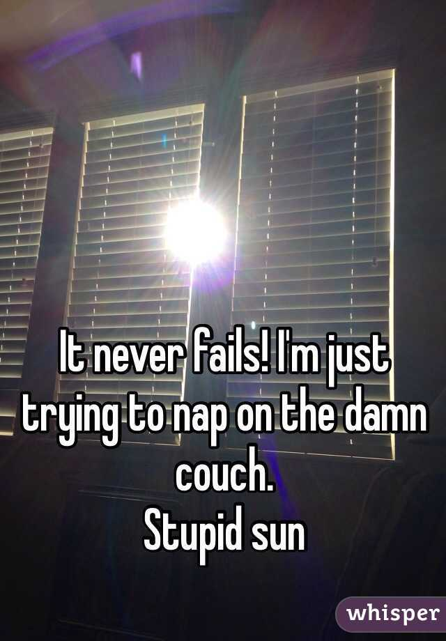 It never fails! I'm just trying to nap on the damn couch. Stupid sun