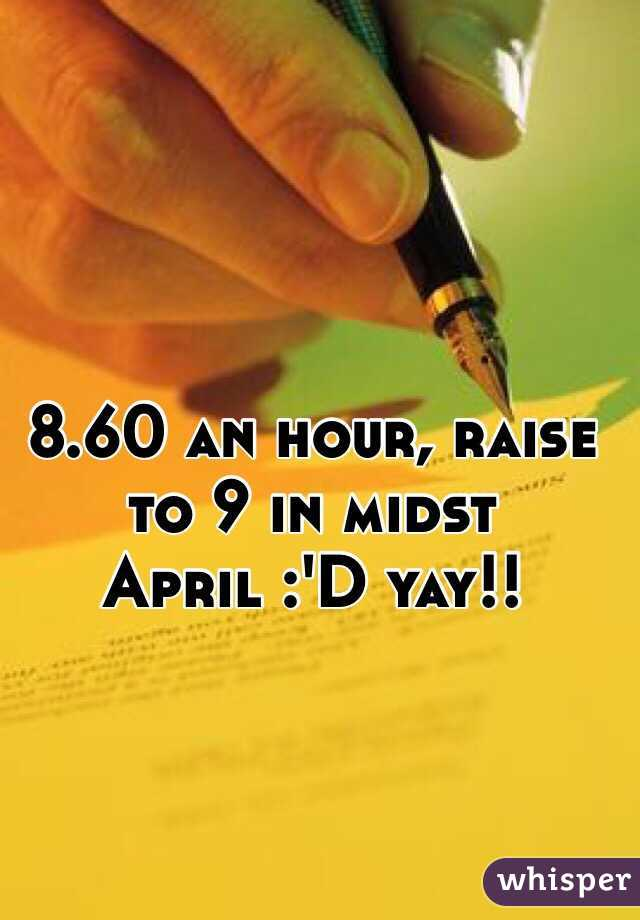 8.60 an hour, raise to 9 in midst April :'D yay!!
