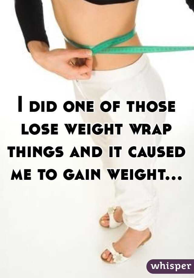 I did one of those lose weight wrap things and it caused me to gain weight...