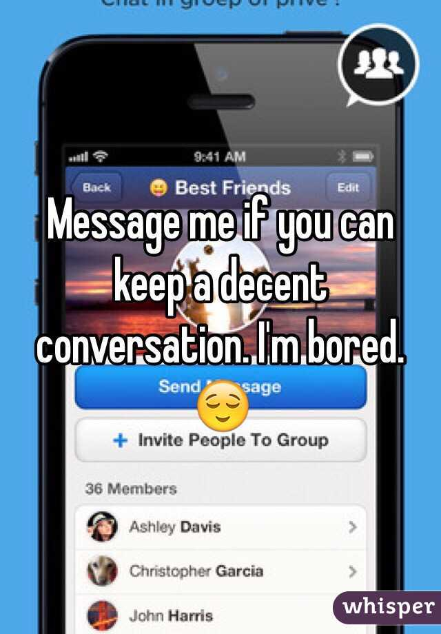 Message me if you can keep a decent conversation. I'm bored. 😌