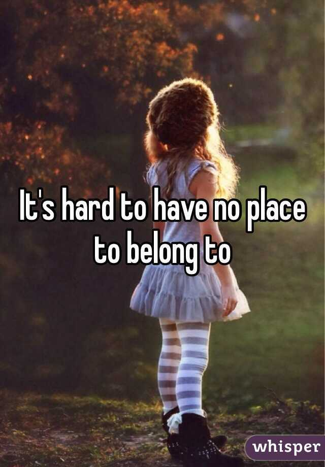 It's hard to have no place to belong to