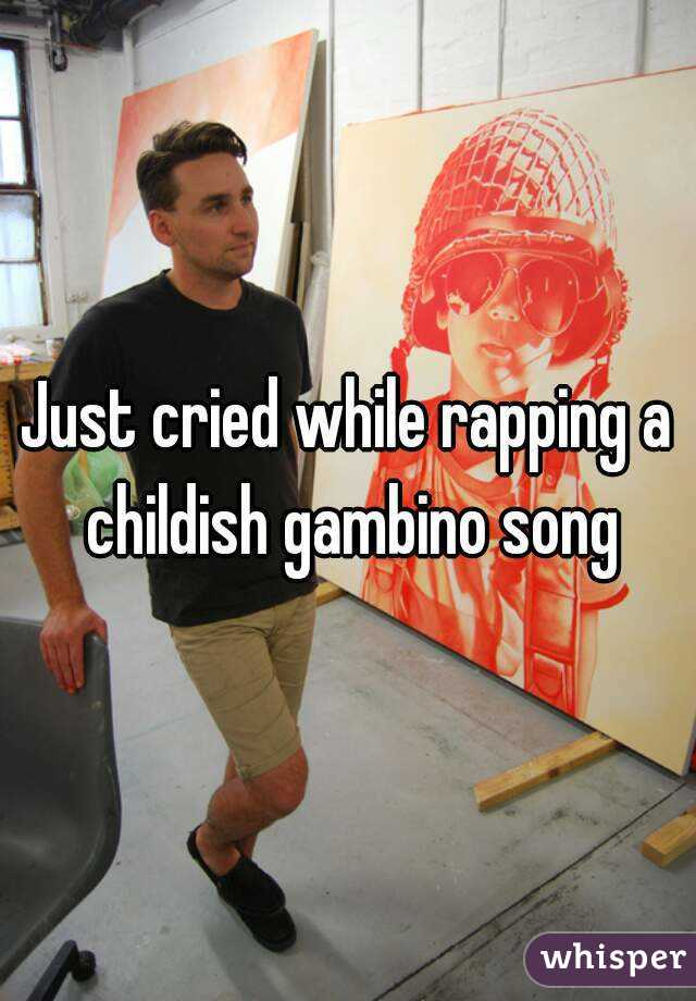 Just cried while rapping a childish gambino song