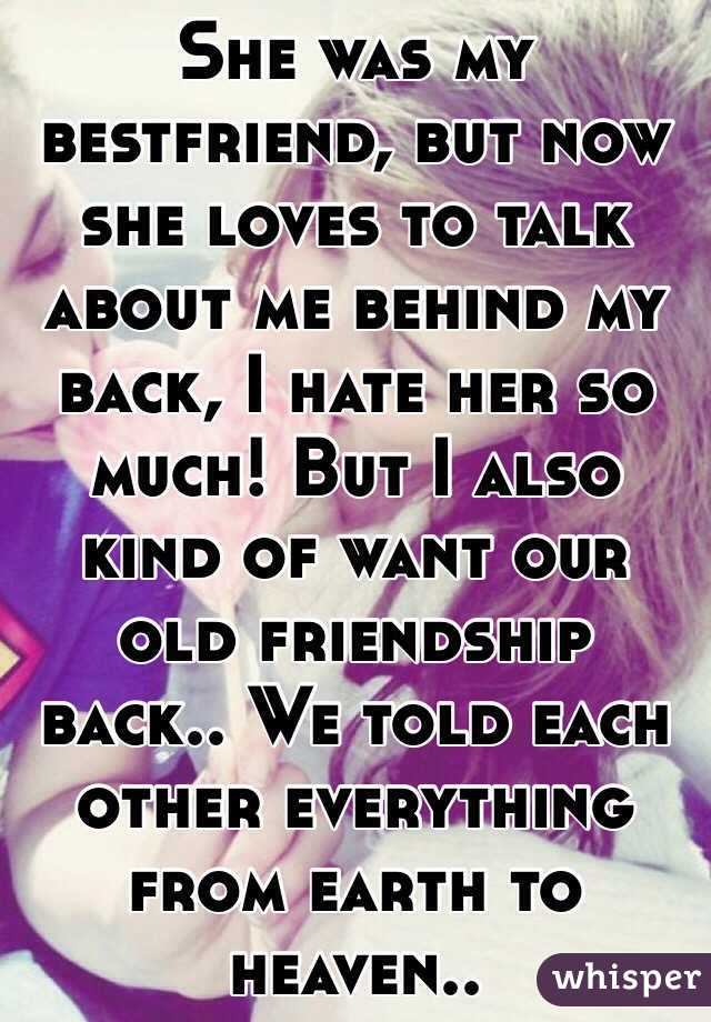 She was my bestfriend, but now she loves to talk about me behind my back, I hate her so much! But I also kind of want our old friendship back.. We told each other everything from earth to heaven..