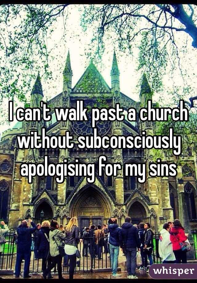 I can't walk past a church without subconsciously apologising for my sins