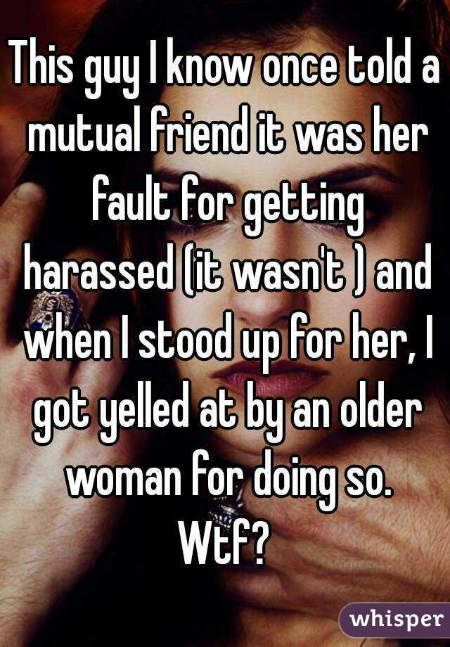 This guy I know once told a mutual friend it was her fault for getting harassed (it wasn't ) and when I stood up for her, I got yelled at by an older woman for doing so. Wtf?