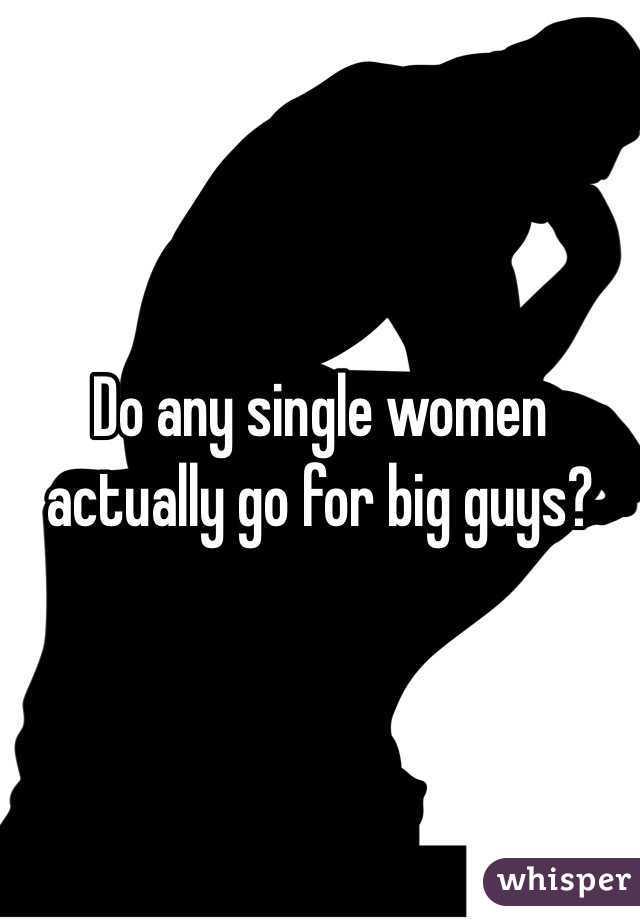 Do any single women actually go for big guys?