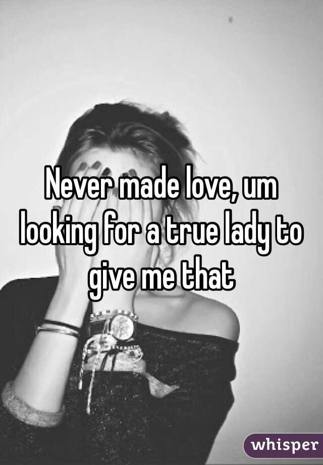 Never made love, um looking for a true lady to give me that