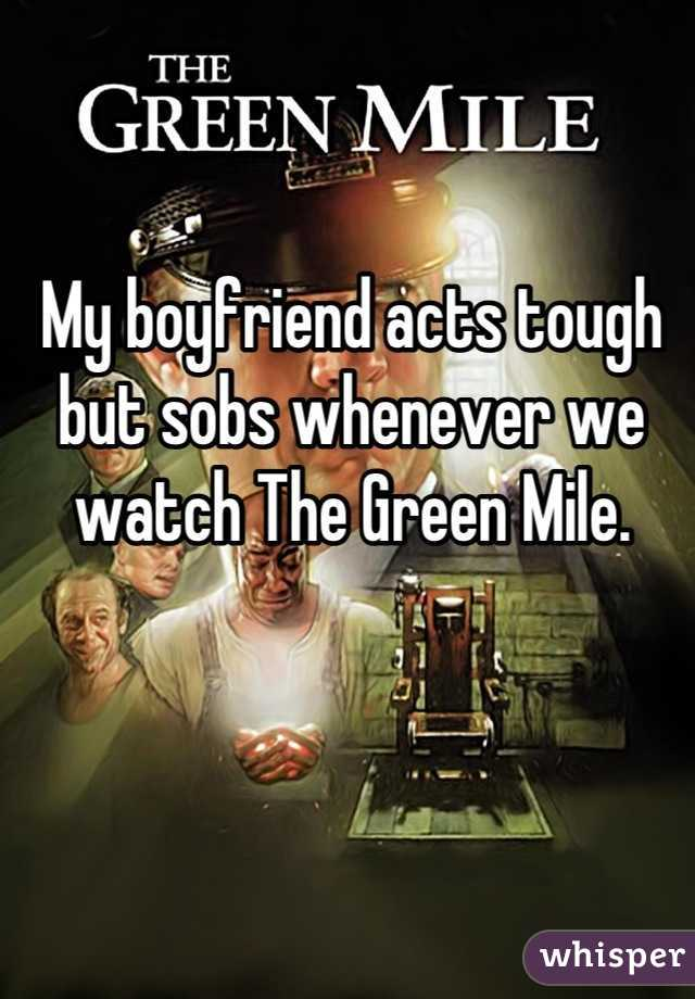 My boyfriend acts tough but sobs whenever we watch The Green Mile.