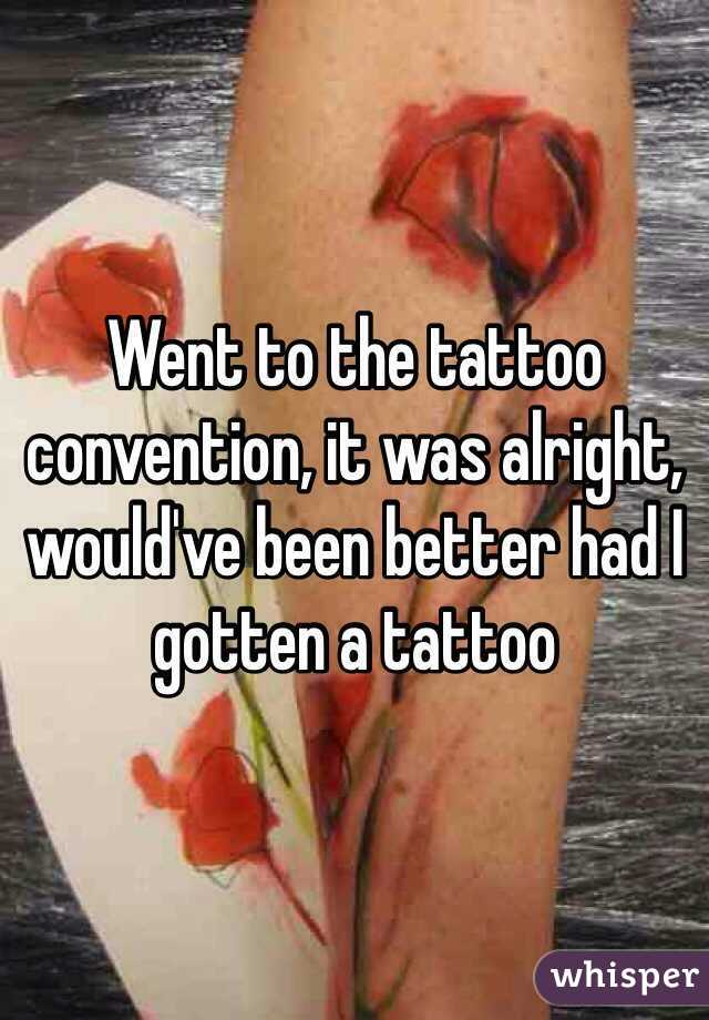 Went to the tattoo convention, it was alright, would've been better had I gotten a tattoo