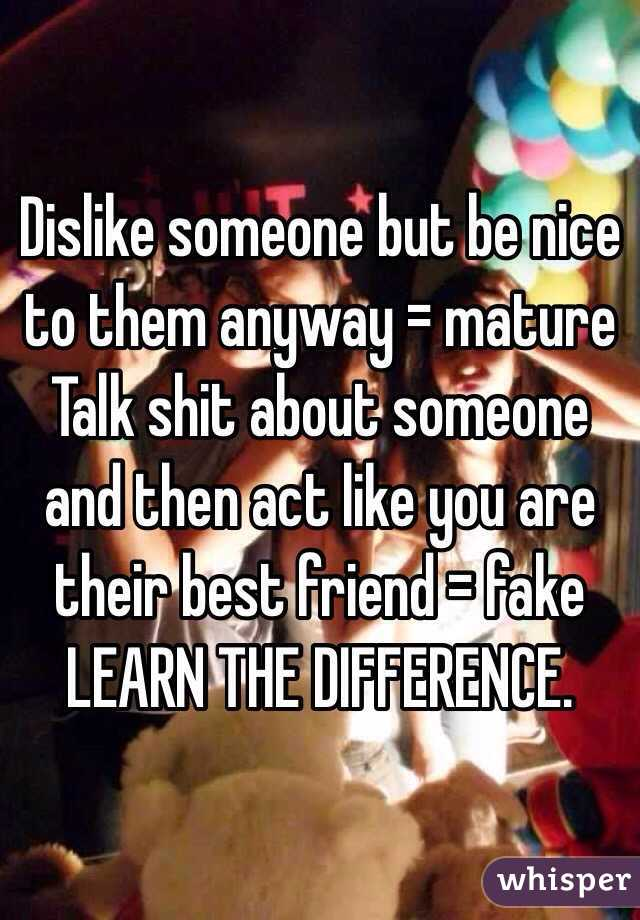 Dislike someone but be nice to them anyway = mature Talk shit about someone and then act like you are their best friend = fake LEARN THE DIFFERENCE.