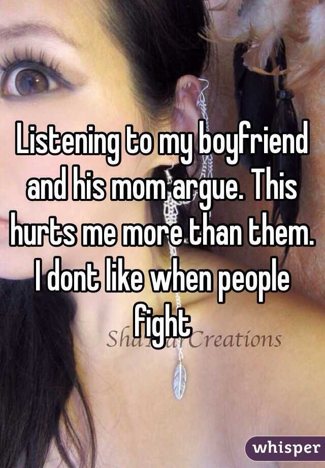 Listening to my boyfriend and his mom argue. This hurts me more than them. I dont like when people fight