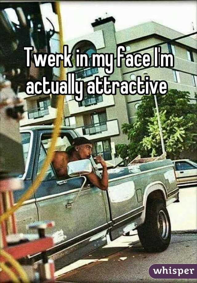 Twerk in my face I'm actually attractive