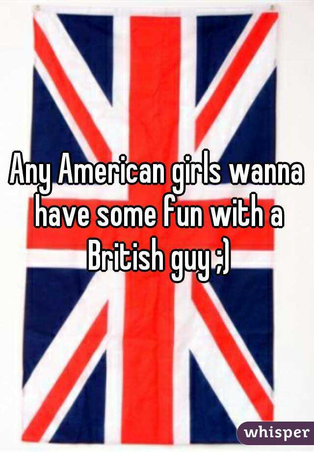 Any American girls wanna have some fun with a British guy ;)