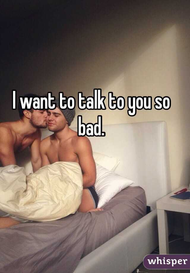 I want to talk to you so bad.