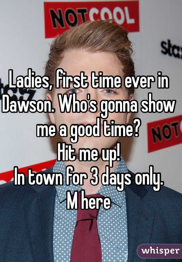 Ladies, first time ever in Dawson. Who's gonna show me a good time?  Hit me up! In town for 3 days only. M here