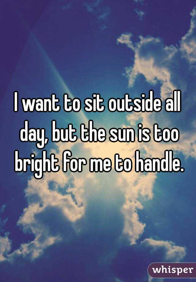 I want to sit outside all day, but the sun is too bright for me to handle.