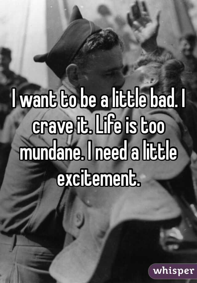 I want to be a little bad. I crave it. Life is too mundane. I need a little excitement.
