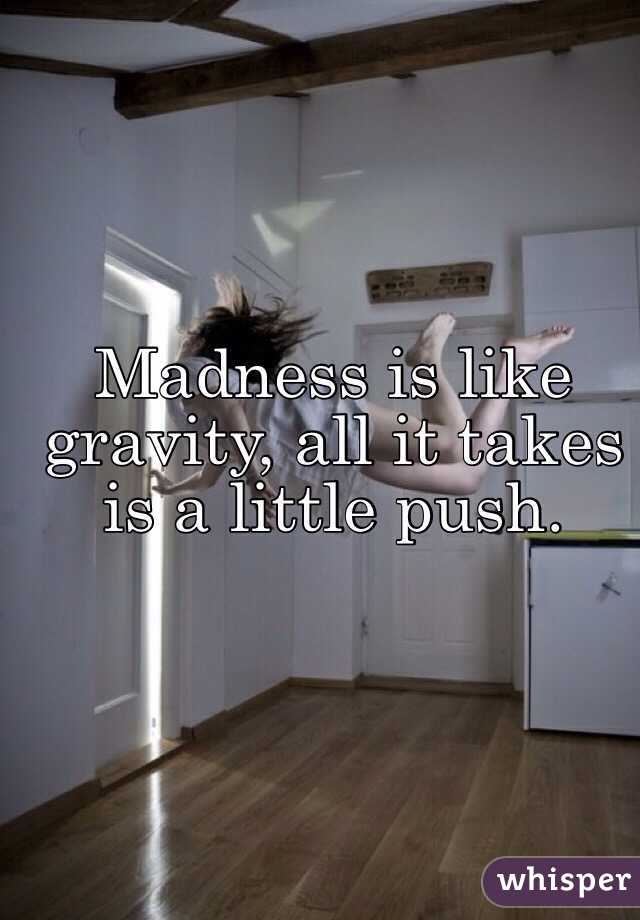 Madness is like gravity, all it takes is a little push.