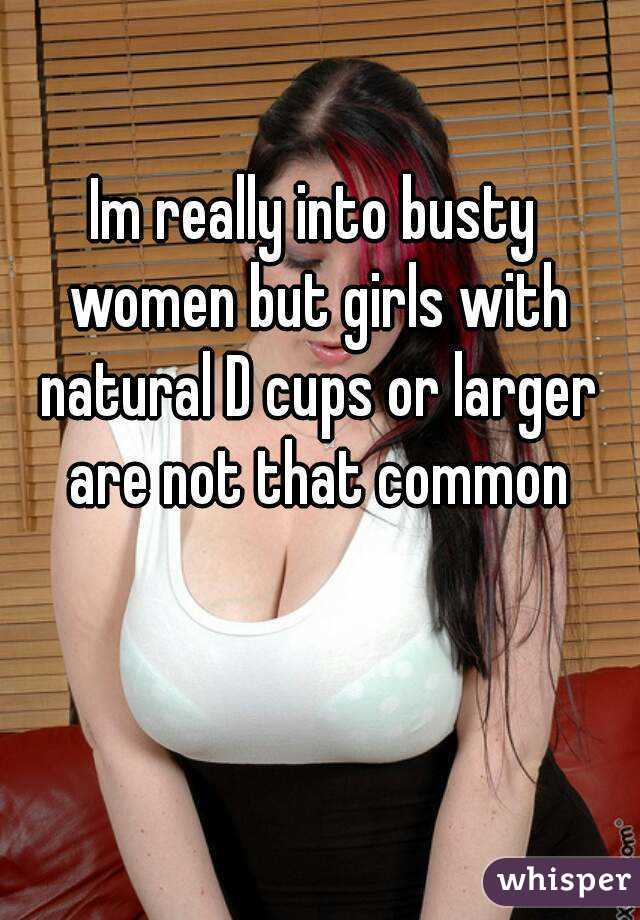 Im really into busty women but girls with natural D cups or larger are not that common