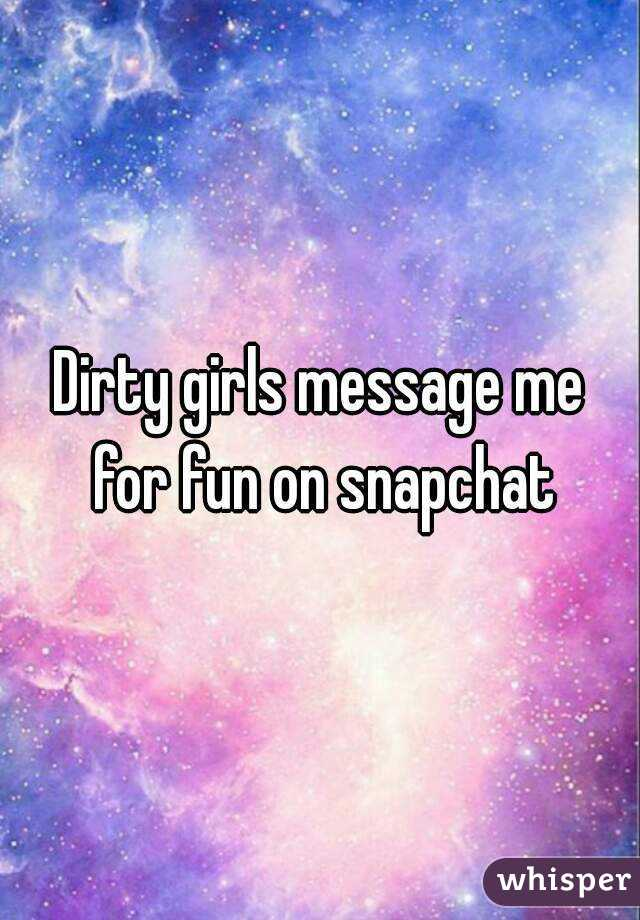 Dirty girls message me for fun on snapchat