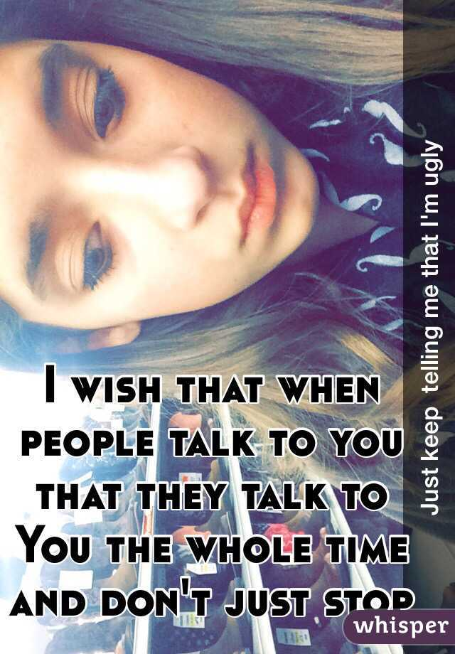 I wish that when people talk to you that they talk to You the whole time and don't just stop