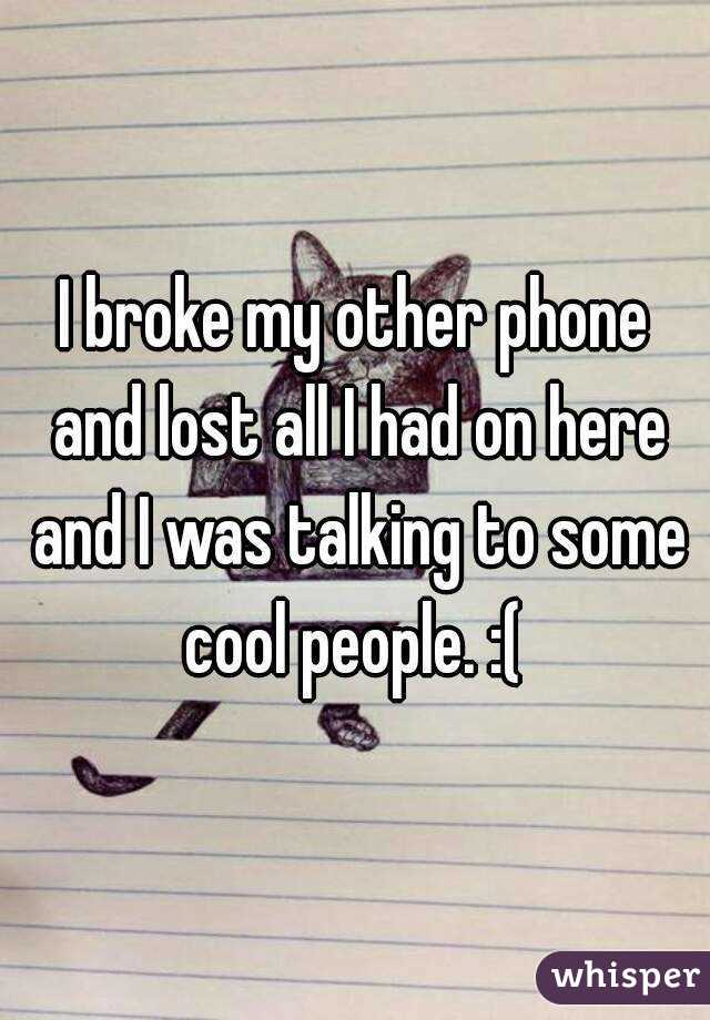 I broke my other phone and lost all I had on here and I was talking to some cool people. :(