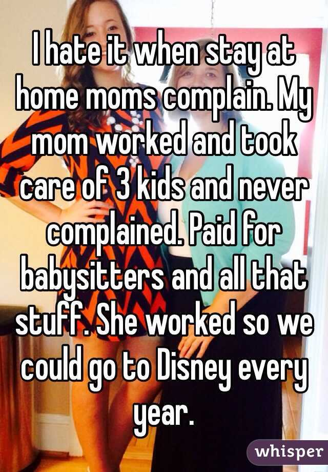 I hate it when stay at home moms complain  My mom worked and