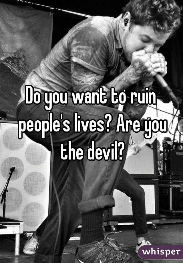 Do you want to ruin people's lives? Are you the devil?