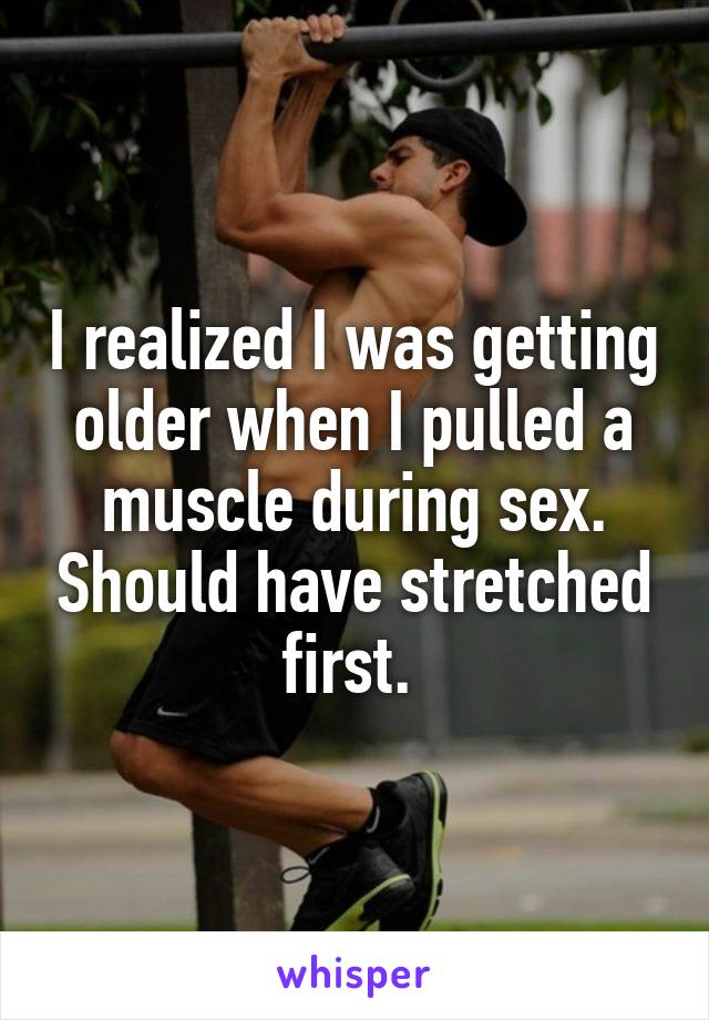 I realized I was getting older when I pulled a muscle during sex. Should have stretched first.