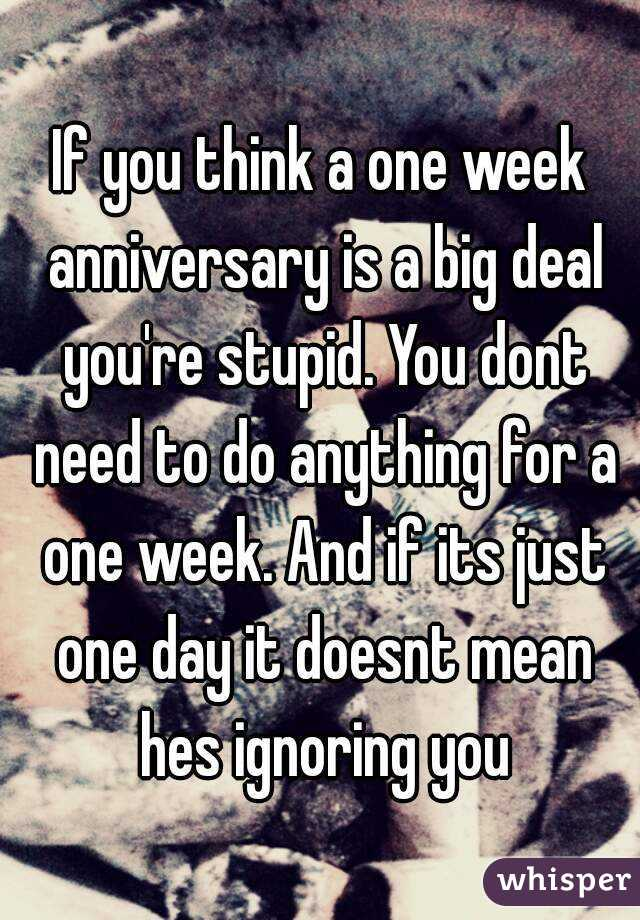 if you think a one week anniversary is a big deal youre stupid
