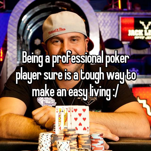 Being a professional poker player sure is a tough way to make an easy living :/