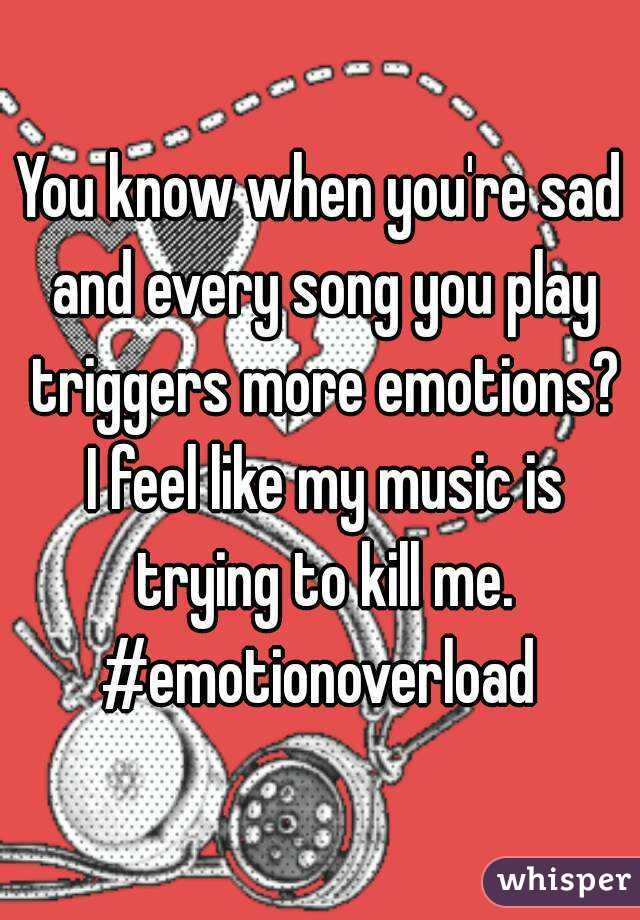 You know when you're sad and every song you play triggers more emotions? I feel like my music is trying to kill me. #emotionoverload