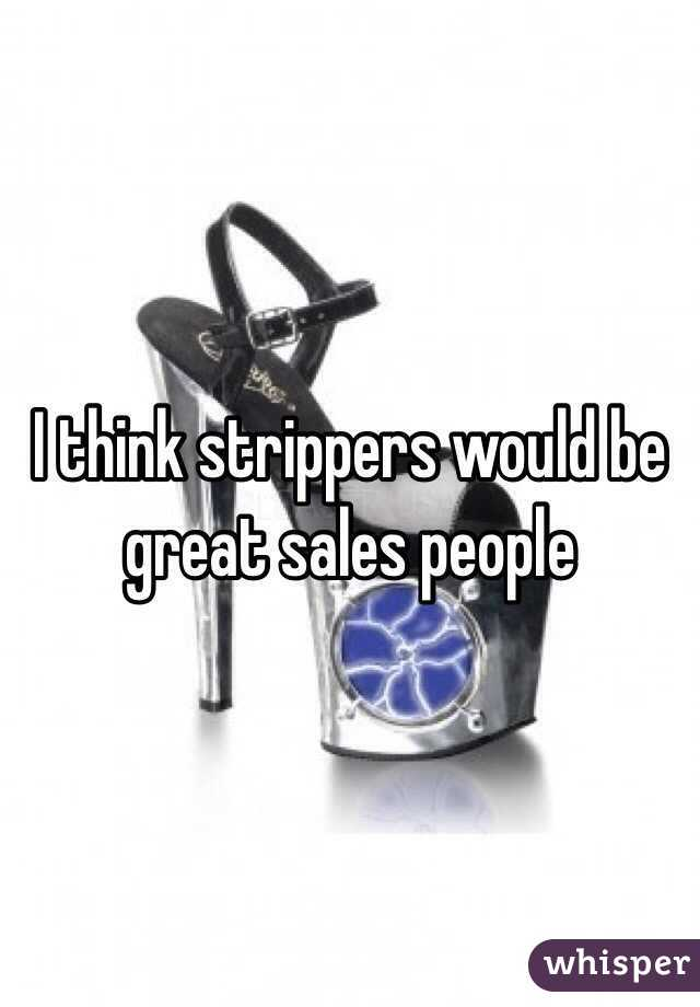 I think strippers would be great sales people