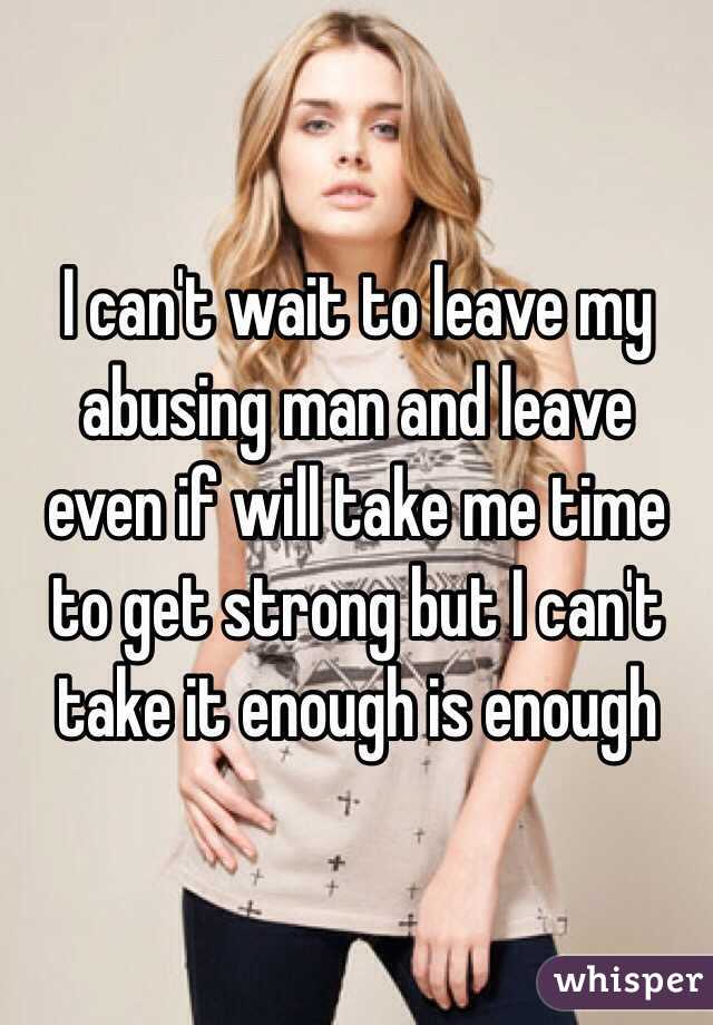 I can't wait to leave my abusing man and leave even if will take me time to get strong but I can't take it enough is enough