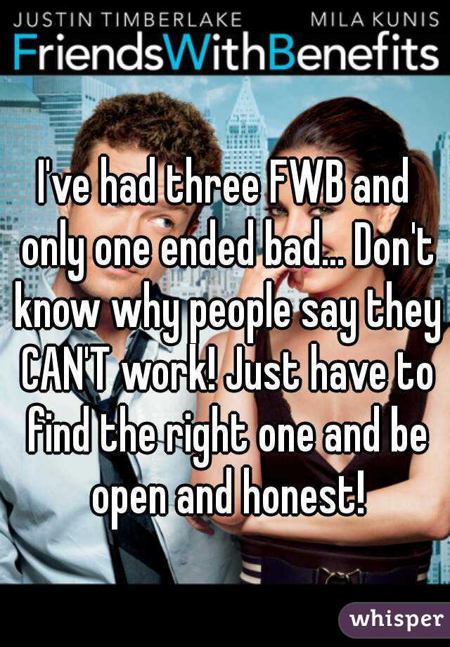 I've had three FWB and only one ended bad... Don't know why people say they CAN'T work! Just have to find the right one and be open and honest!