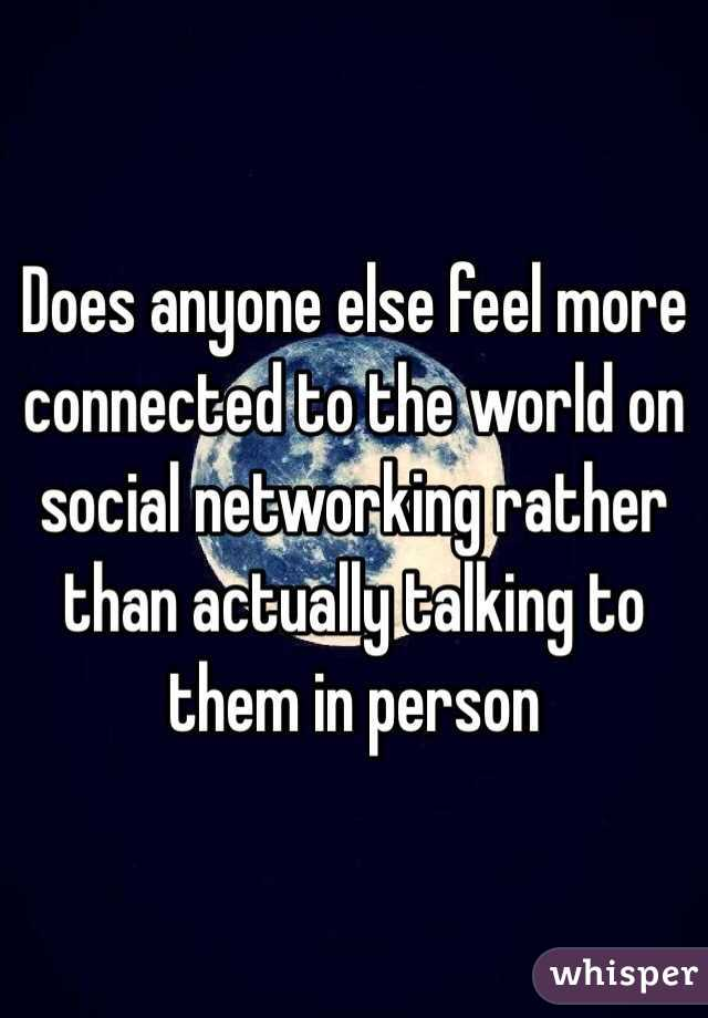 Does anyone else feel more connected to the world on social networking rather than actually talking to them in person