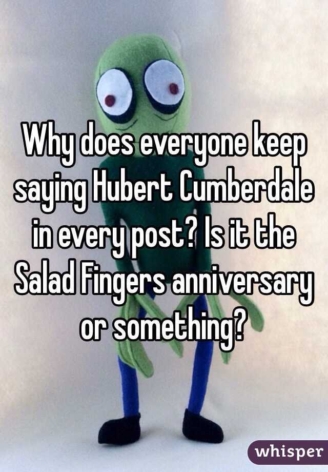 Why does everyone keep saying Hubert Cumberdale in every post? Is it the Salad Fingers anniversary or something?