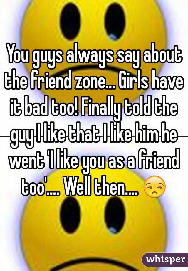 You guys always say about the friend zone... Girls have it bad too! Finally told the guy I like that I like him he went 'I like you as a friend too'.... Well then.... 😒