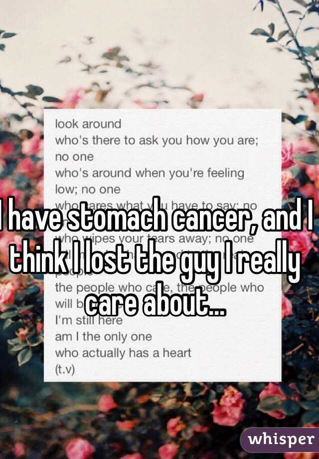 I have stomach cancer, and I think I lost the guy I really care about...