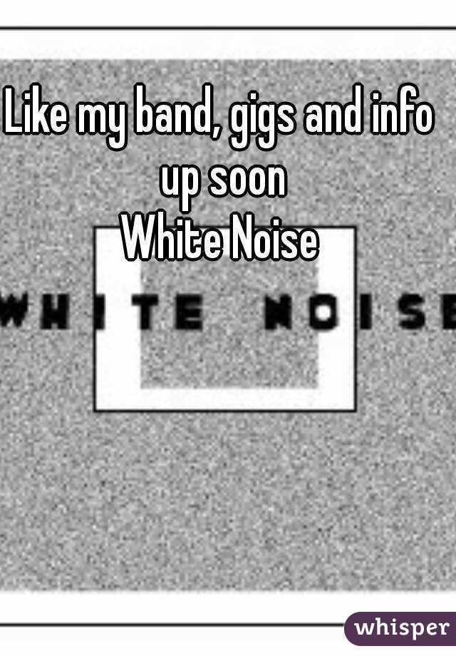 Like my band, gigs and info up soon White Noise
