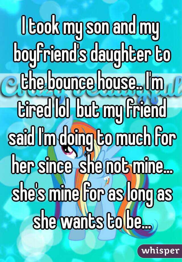 I took my son and my boyfriend's daughter to the bounce house.. I'm tired lol  but my friend said I'm doing to much for her since  she not mine... she's mine for as long as she wants to be...