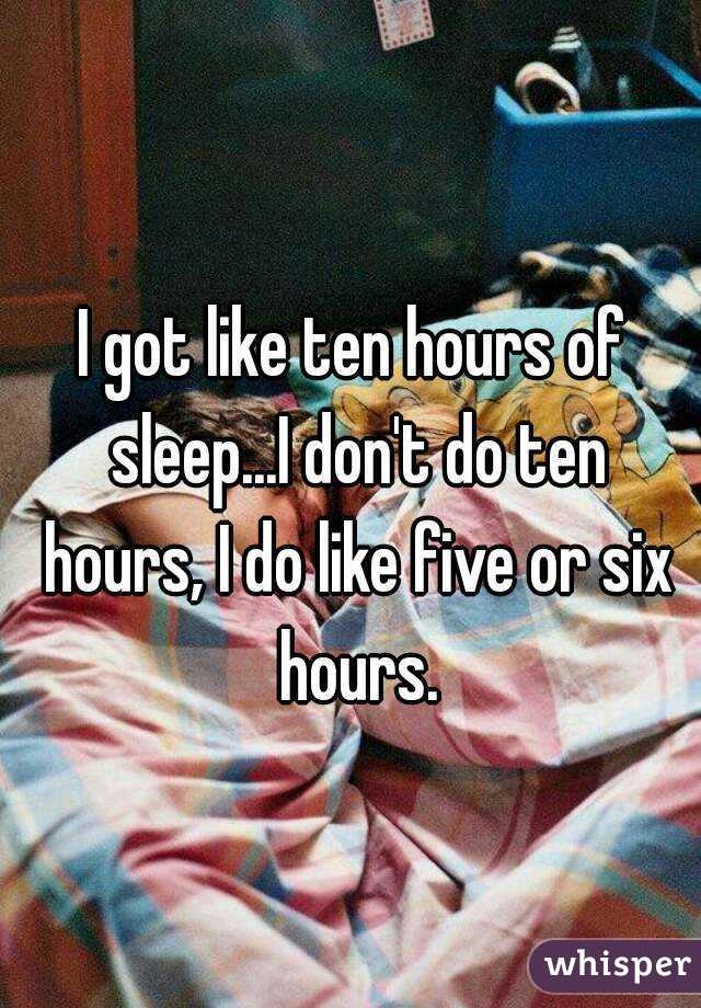 I got like ten hours of sleep...I don't do ten hours, I do like five or six hours.