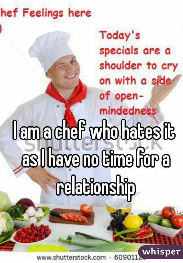 I am a chef who hates it as I have no time for a relationship