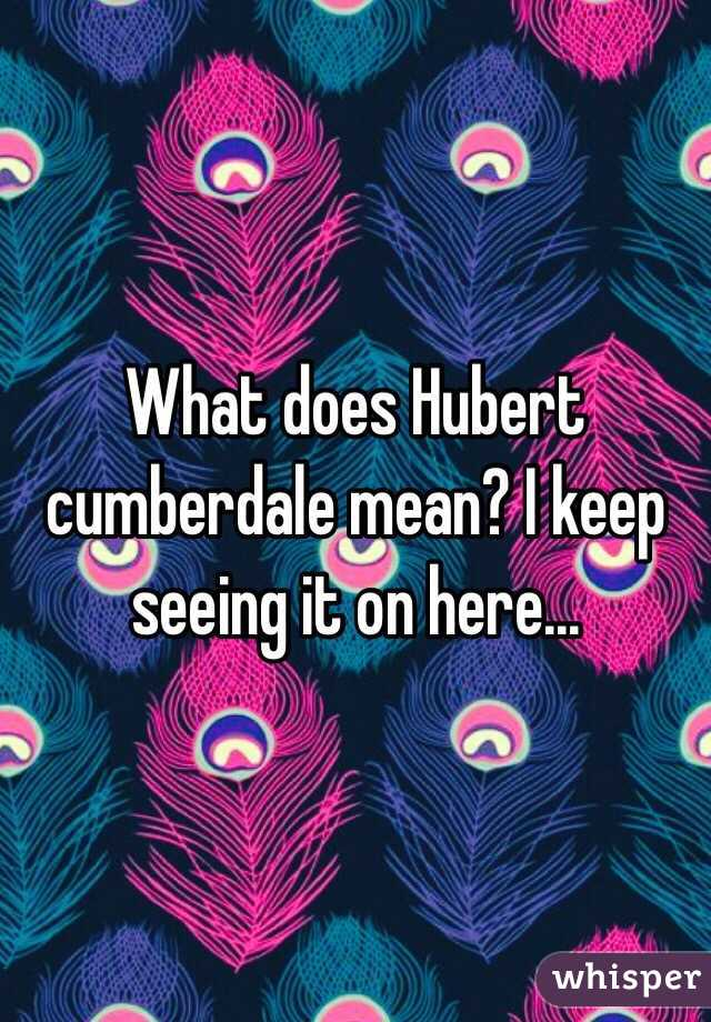 What does Hubert cumberdale mean? I keep seeing it on here...