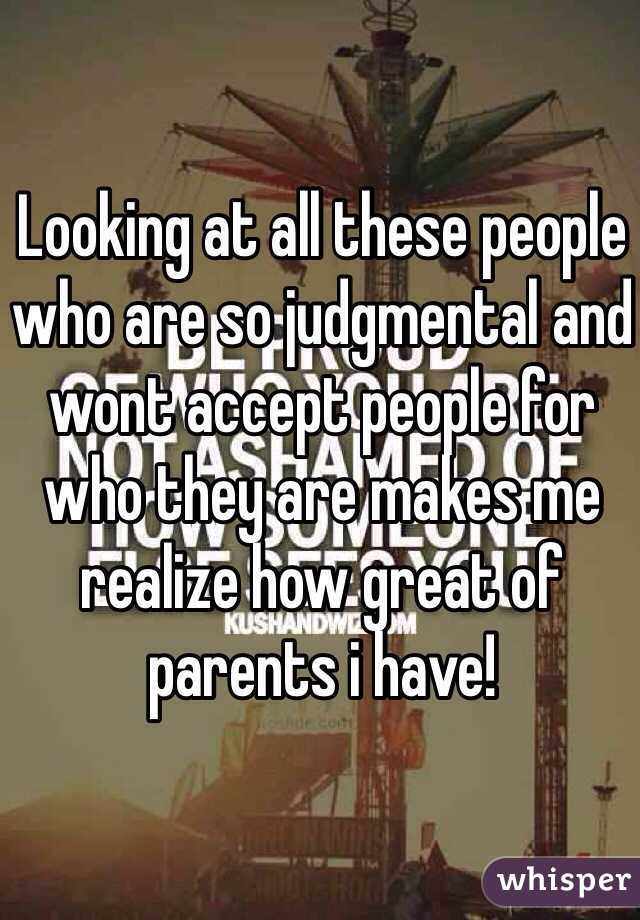 Looking at all these people who are so judgmental and wont accept people for who they are makes me realize how great of parents i have!